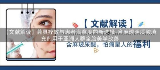 【文献解读】兼具疗效与患者满意度的新选择-含麻透明质酸填充剂用于亚洲人群全脸美学改善!