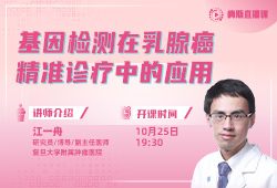 复旦大学附属肿瘤医院副主任医师【江一舟】直播解读:基因检测在乳腺癌精准诊疗中的应用
