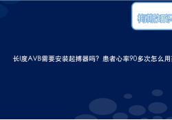 "长I度AVB需要安装<font color=""red"">起搏</font><font color=""red"">器</font>吗?患者心率90多次怎么用药呢?"